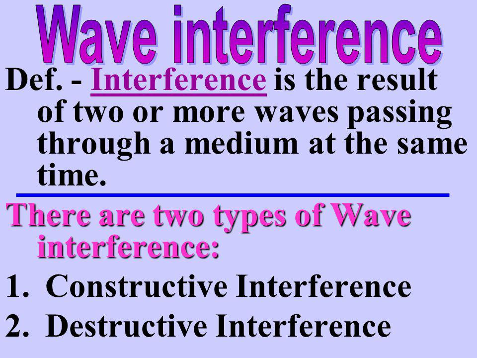There are two types of Wave interference: 1. Constructive Interference