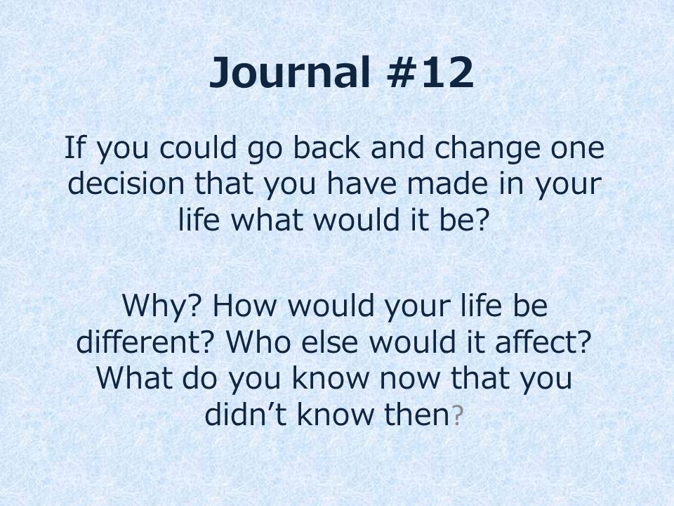 Journal #12 If you could go back and change one decision that you have made in your life what would it be