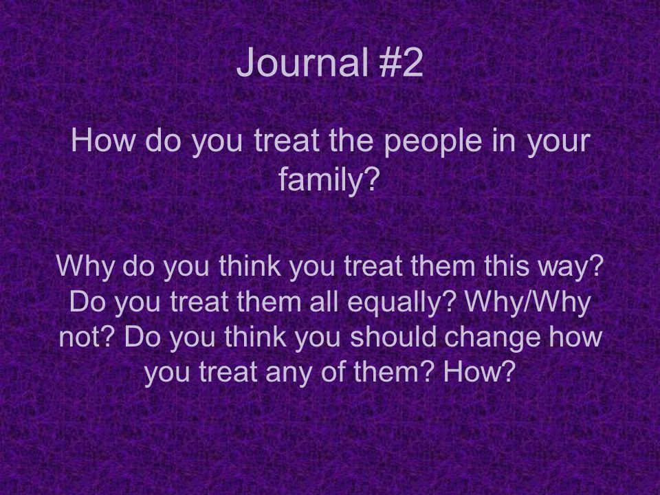 How do you treat the people in your family