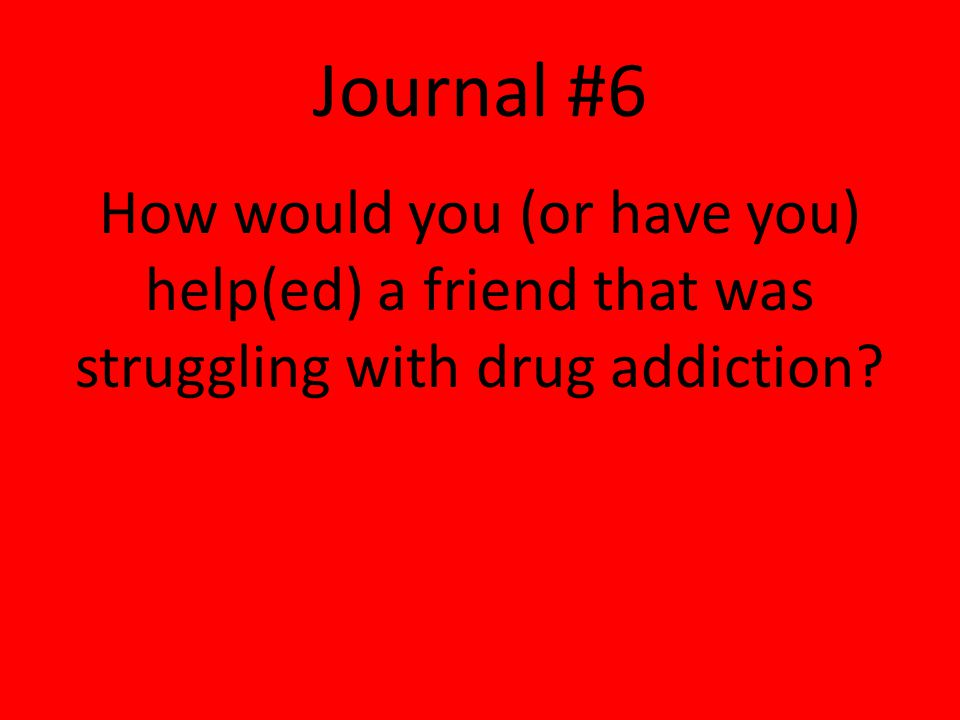 Journal #6 How would you (or have you) help(ed) a friend that was struggling with drug addiction