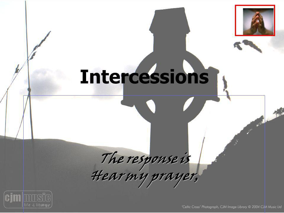 Intercessions The response is Hear my prayer,