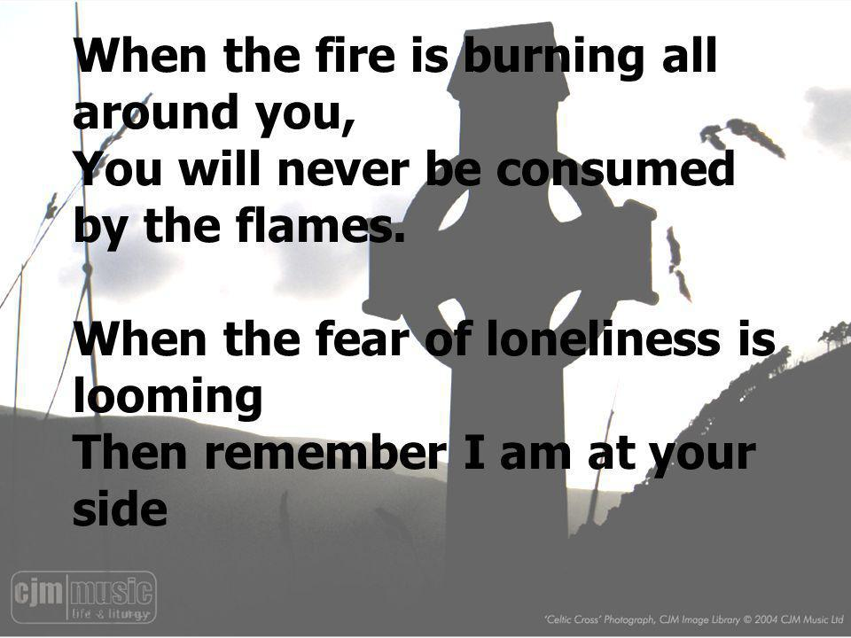 When the fire is burning all around you, You will never be consumed by the flames. When the fear of loneliness is looming Then remember I am at your side