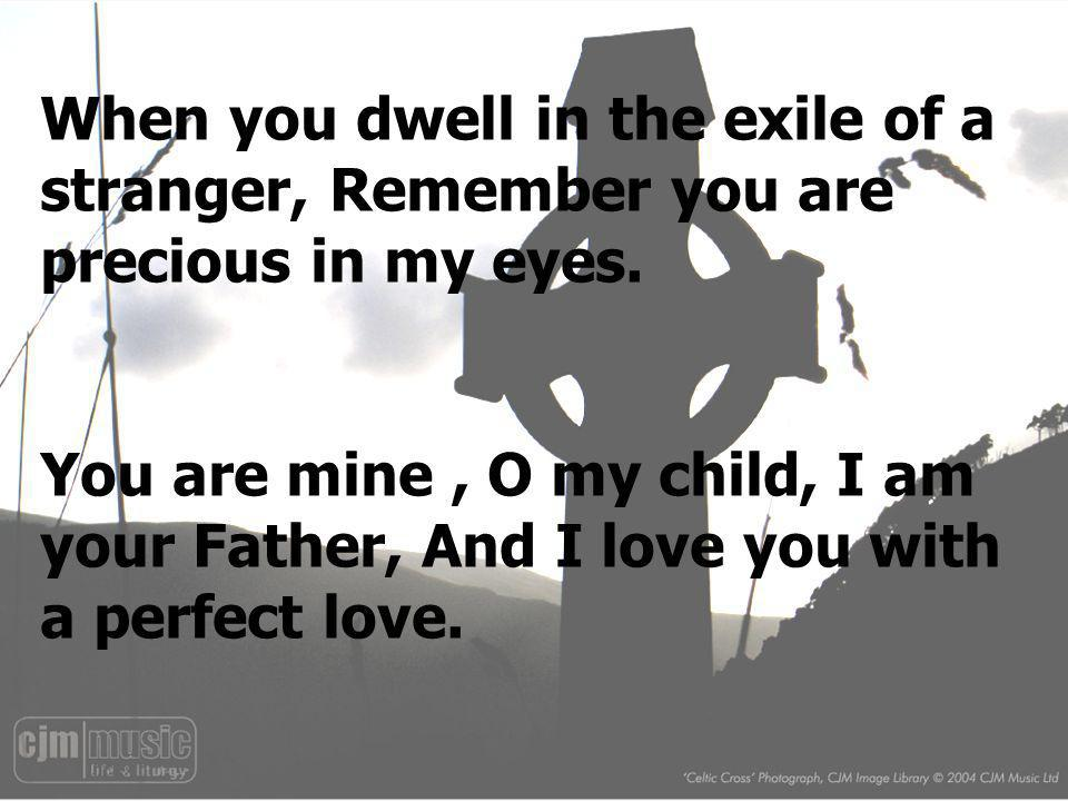 When you dwell in the exile of a stranger, Remember you are precious in my eyes.