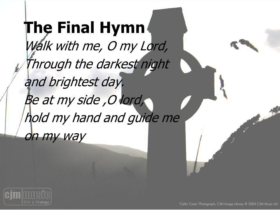 The Final Hymn Walk with me, O my Lord, Through the darkest night
