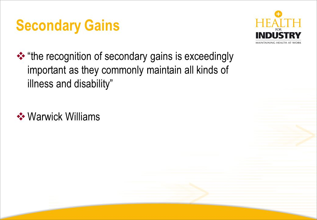Secondary Gains the recognition of secondary gains is exceedingly important as they commonly maintain all kinds of illness and disability