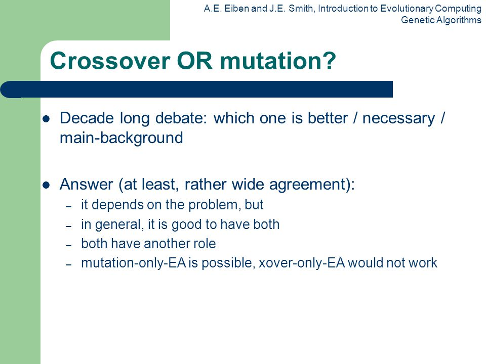 Crossover OR mutation Decade long debate: which one is better / necessary / main-background. Answer (at least, rather wide agreement):