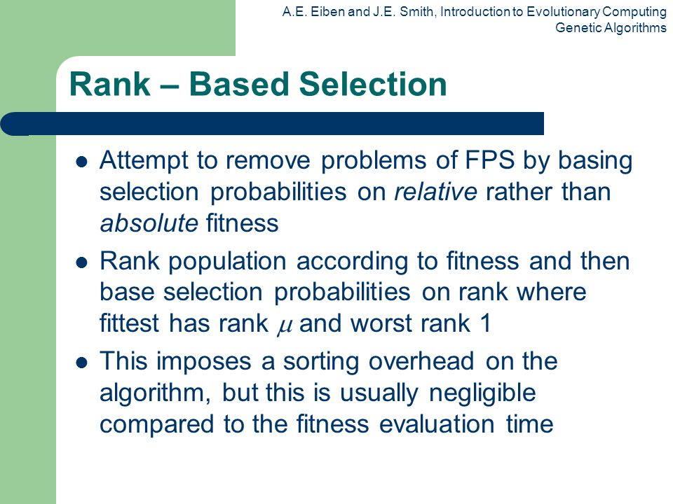 Rank – Based Selection Attempt to remove problems of FPS by basing selection probabilities on relative rather than absolute fitness.