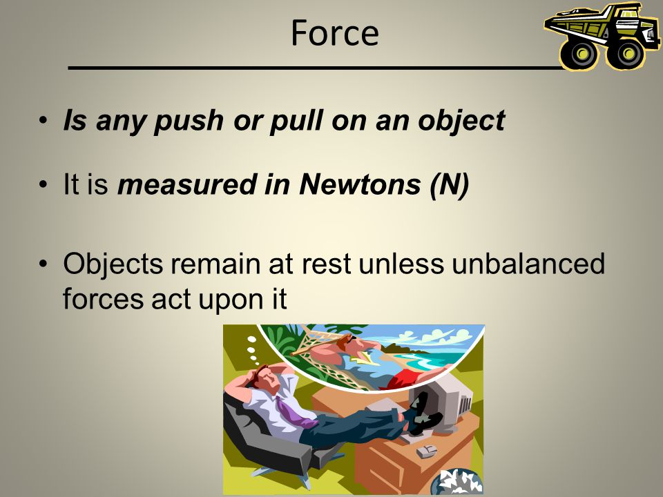 Force Is any push or pull on an object It is measured in Newtons (N)