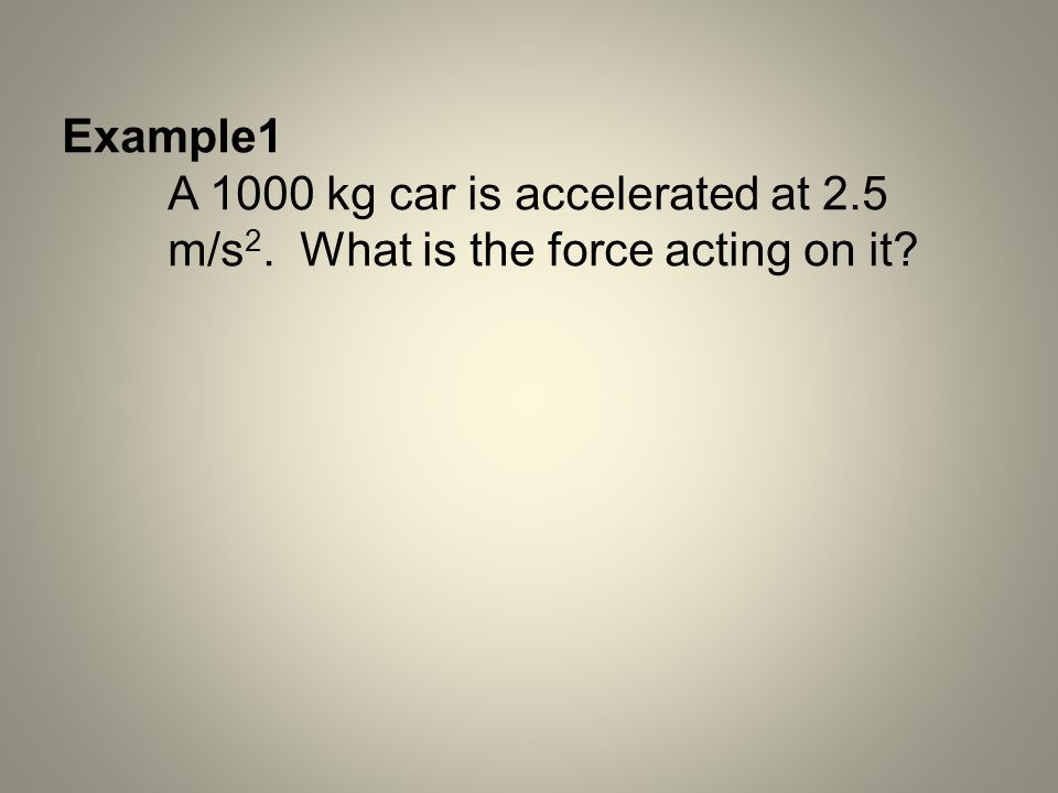 Example1 A 1000 kg car is accelerated at 2.5 m/s2. What is the force acting on it