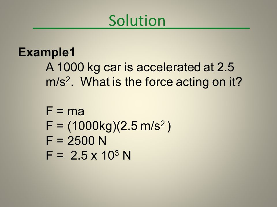 Solution Example1. A 1000 kg car is accelerated at 2.5 m/s2. What is the force acting on it F = ma.