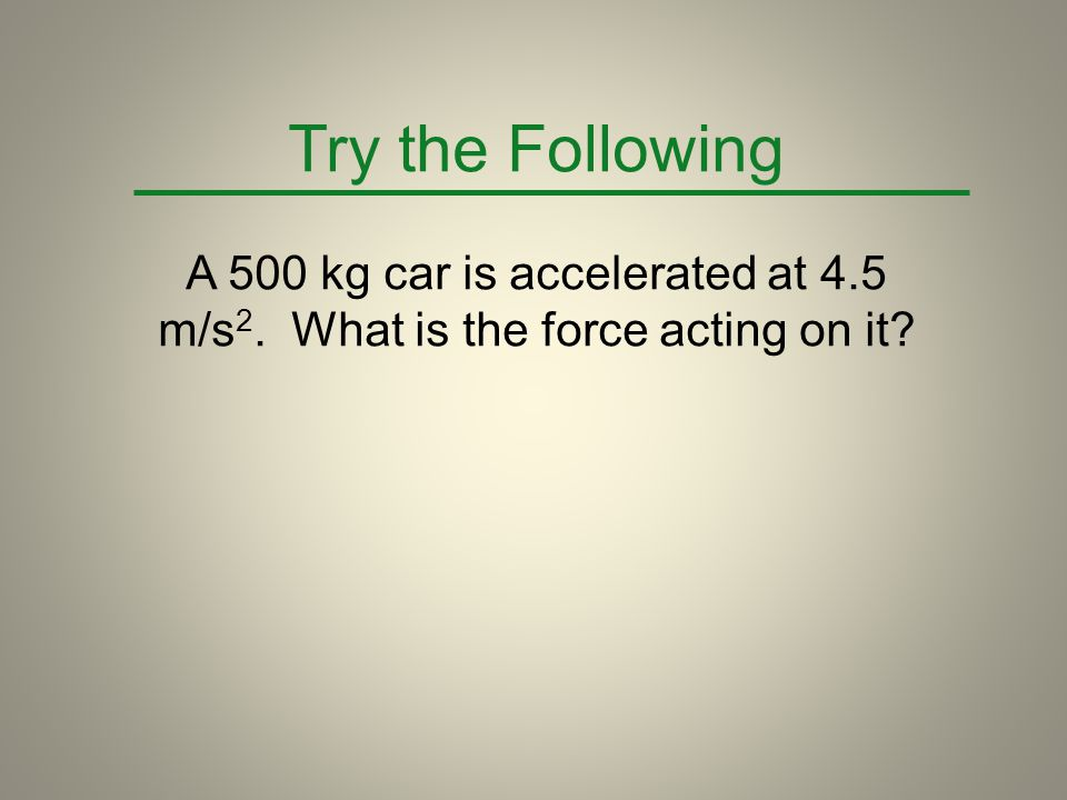 Try the Following A 500 kg car is accelerated at 4.5 m/s2.