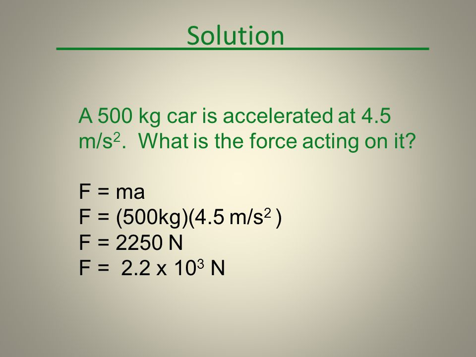 Solution A 500 kg car is accelerated at 4.5 m/s2. What is the force acting on it F = ma. F = (500kg)(4.5 m/s2 )