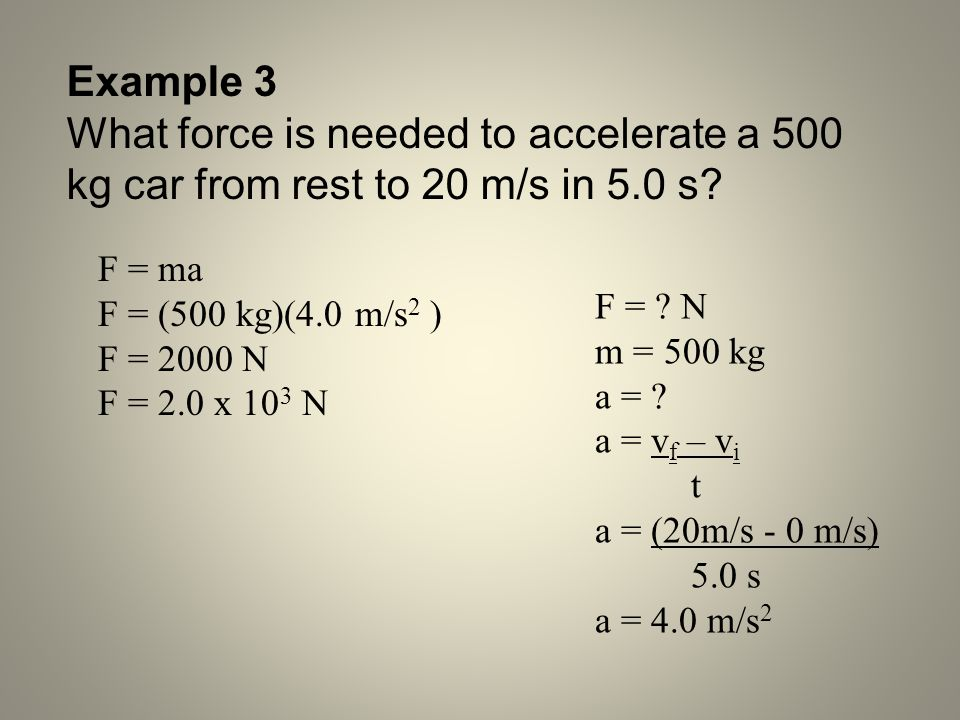 Example 3 What force is needed to accelerate a 500 kg car from rest to 20 m/s in 5.0 s F = ma. F = (500 kg)(4.0 m/s2 )