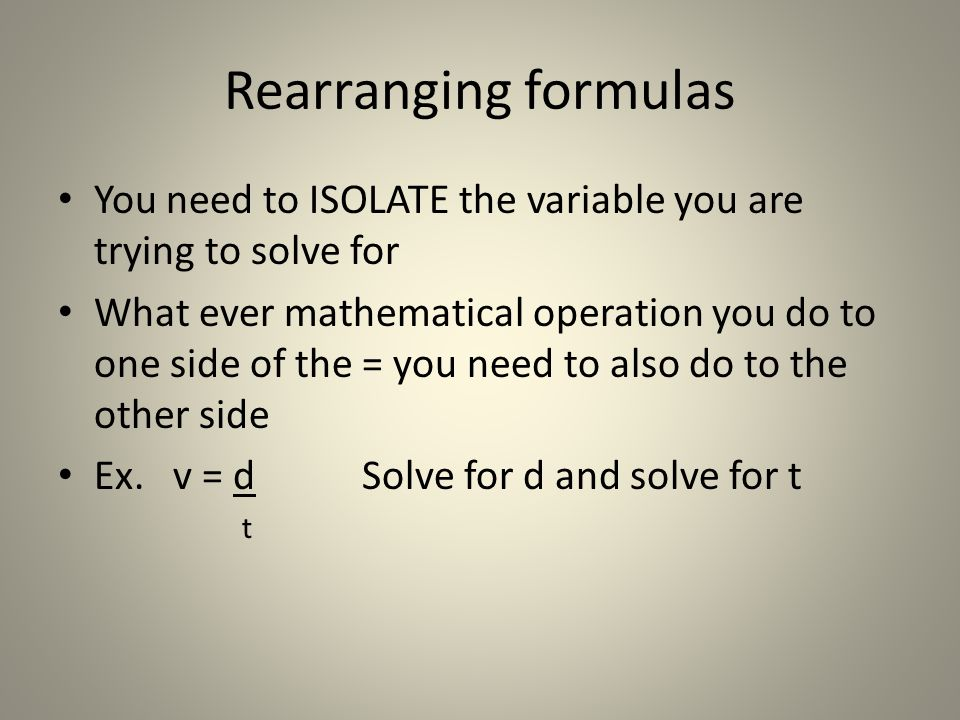 Rearranging formulas You need to ISOLATE the variable you are trying to solve for.