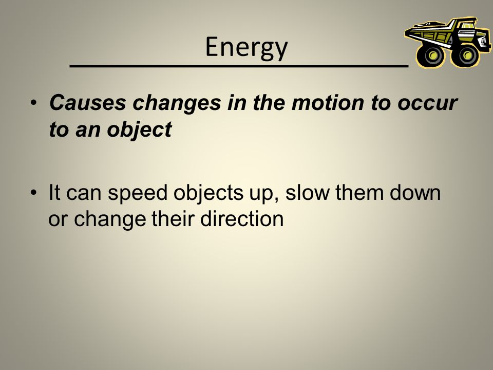 Energy Causes changes in the motion to occur to an object