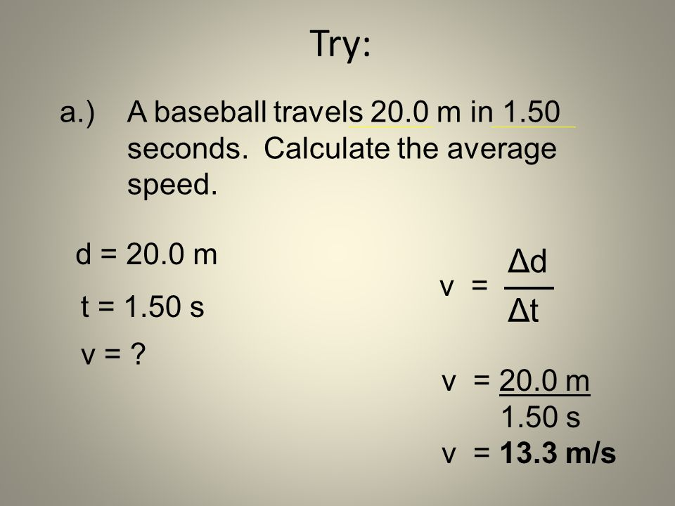 Try: a.) A baseball travels 20.0 m in 1.50 seconds. Calculate the average speed. d = 20.0 m. Δd.