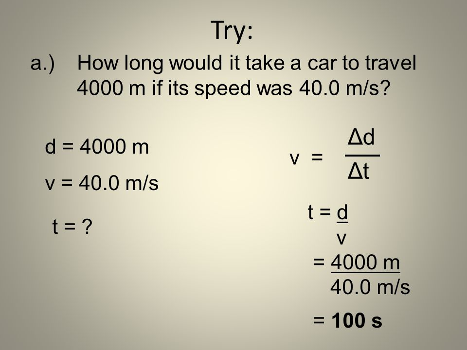 Try: a.) How long would it take a car to travel 4000 m if its speed was 40.0 m/s Δd. Δt. d = 4000 m.