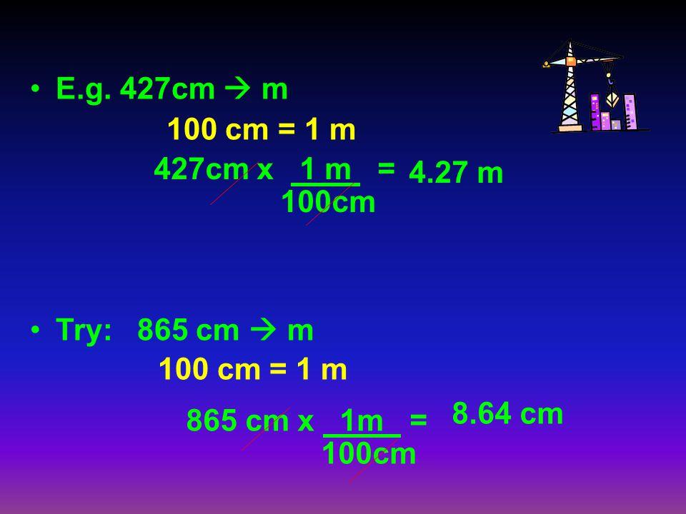 E.g. 427cm  m 100 cm = 1 m. Try: 865 cm  m. 427cm x 1 m = 100cm. 4.27 m. 8.64 cm. 865 cm x 1m =