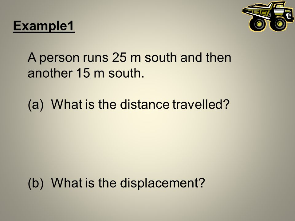 Example1 A person runs 25 m south and then another 15 m south. (a) What is the distance travelled