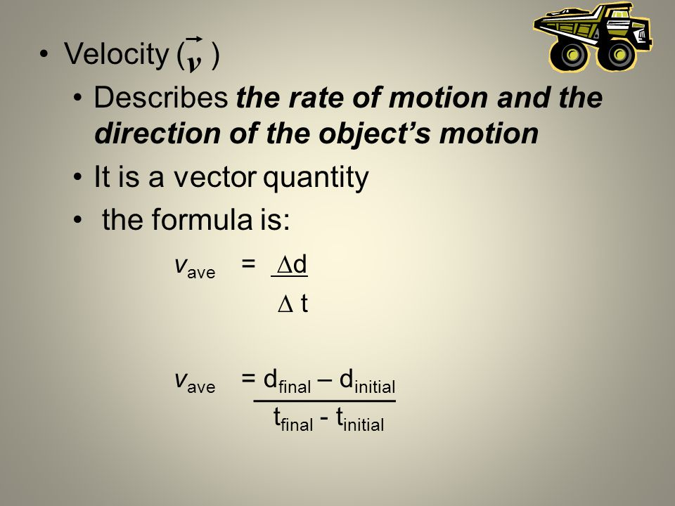 Velocity ( ) Describes the rate of motion and the direction of the object's motion. It is a vector quantity.