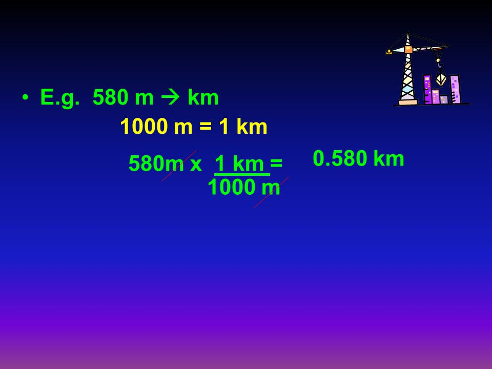 E.g. 580 m  km 1000 m = 1 km 0.580 km 580m x 1 km = 1000 m