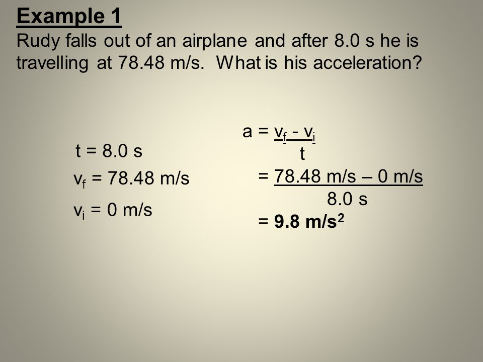 Example 1 Rudy falls out of an airplane and after 8.0 s he is travelling at 78.48 m/s. What is his acceleration