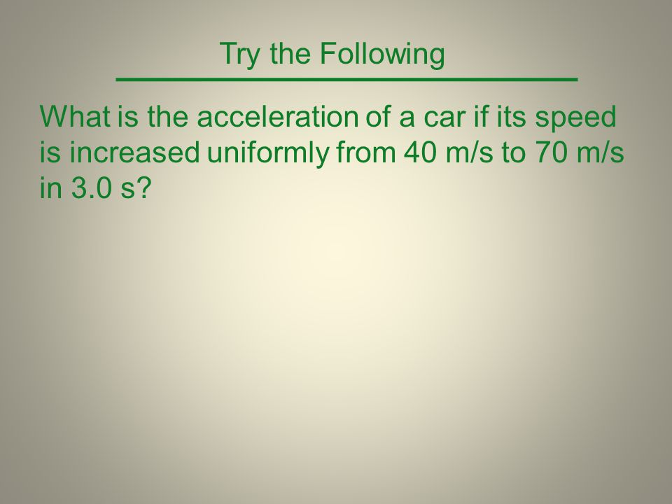 Try the Following What is the acceleration of a car if its speed is increased uniformly from 40 m/s to 70 m/s in 3.0 s