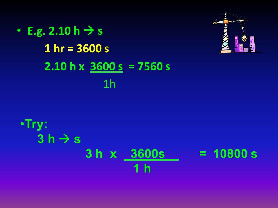 E.g. 2.10 h  s 1 hr = 3600 s. 2.10 h x 3600 s = 7560 s. 1h. Try: 3 h  s. 3 h x 3600s = 10800 s.