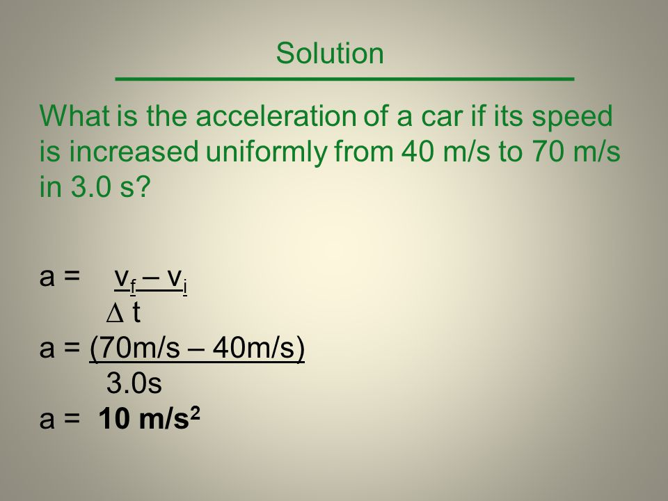 Solution What is the acceleration of a car if its speed is increased uniformly from 40 m/s to 70 m/s in 3.0 s