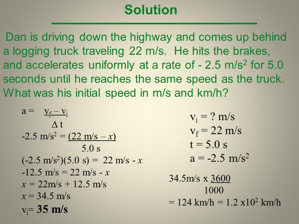 Solution vi = m/s vf = 22 m/s t = 5.0 s a = -2.5 m/s2