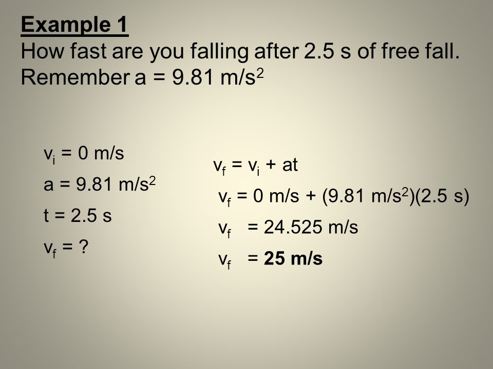 Example 1 How fast are you falling after 2.5 s of free fall. Remember a = 9.81 m/s2. vi = 0 m/s. a = 9.81 m/s2.