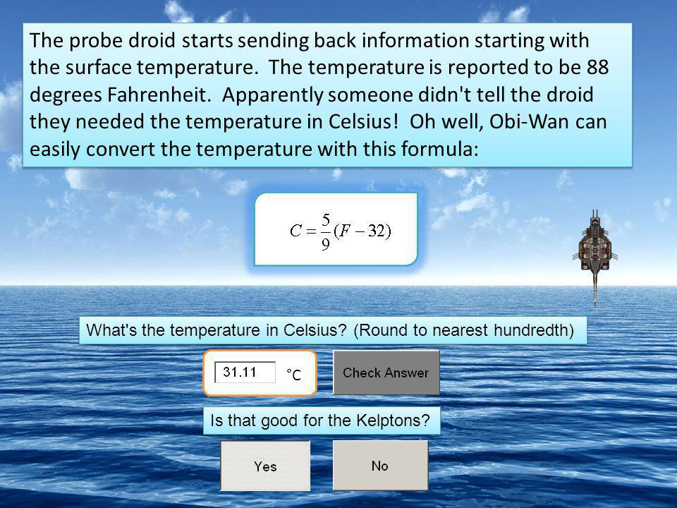 The probe droid starts sending back information starting with the surface temperature. The temperature is reported to be 88 degrees Fahrenheit. Apparently someone didn t tell the droid they needed the temperature in Celsius! Oh well, Obi-Wan can easily convert the temperature with this formula: