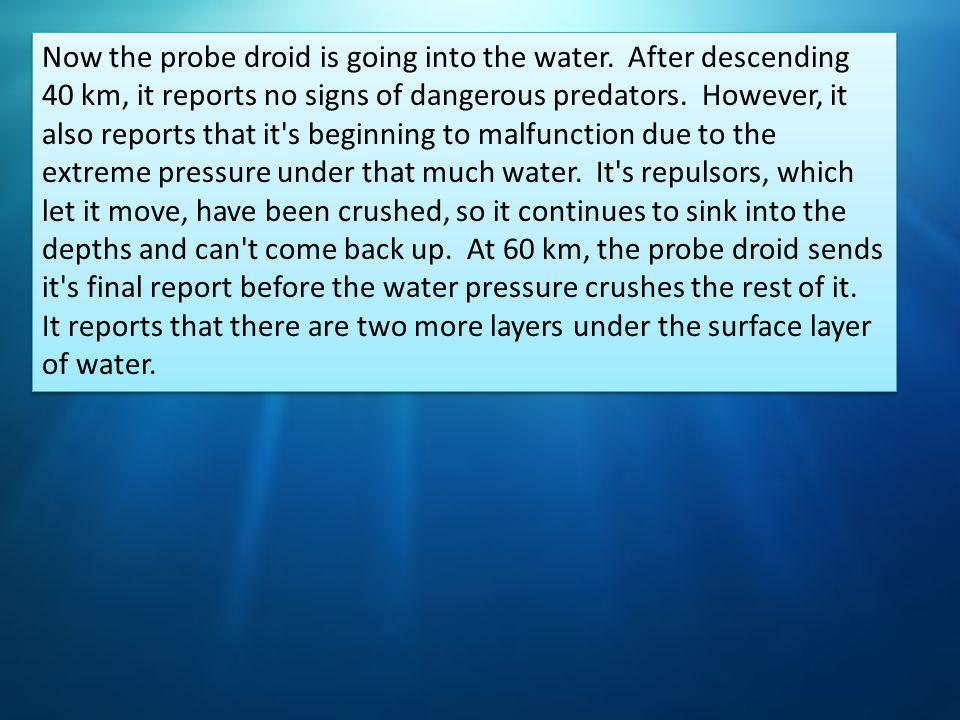 Now the probe droid is going into the water