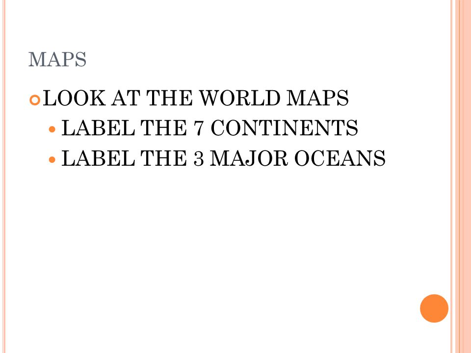 LOOK AT THE WORLD MAPS LABEL THE 7 CONTINENTS LABEL THE 3 MAJOR OCEANS