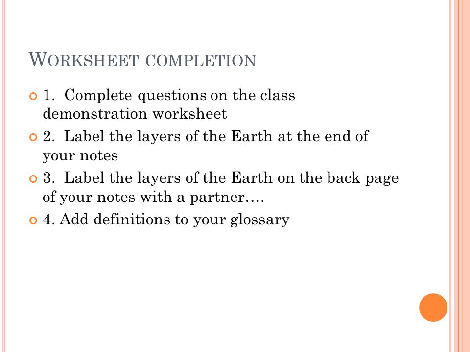 Worksheet completion 1. Complete questions on the class demonstration worksheet. 2. Label the layers of the Earth at the end of your notes.