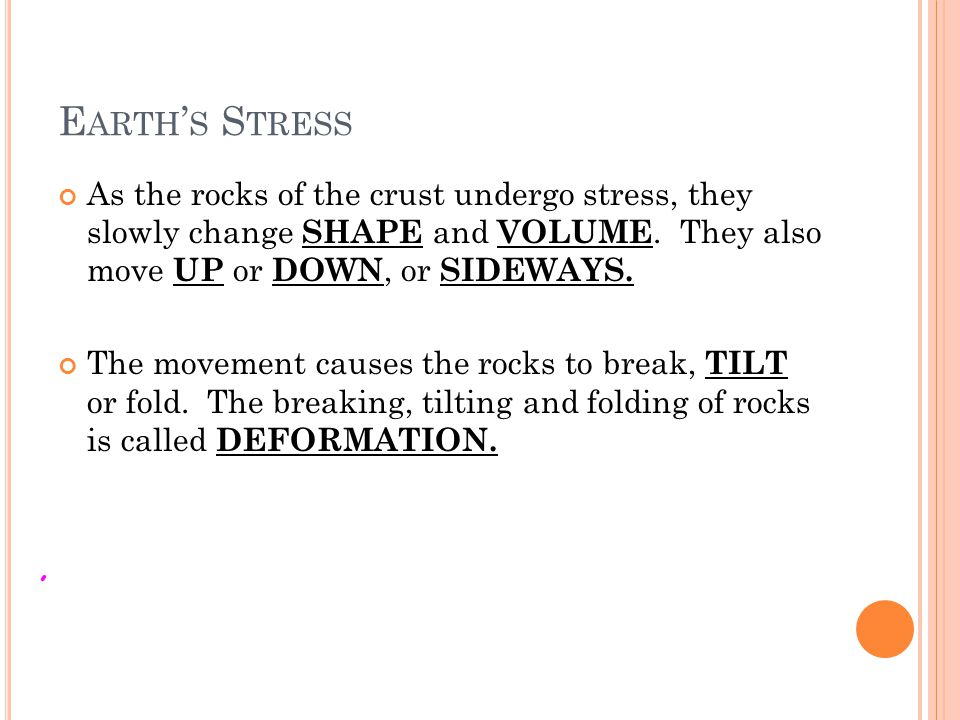 Earth's Stress As the rocks of the crust undergo stress, they slowly change SHAPE and VOLUME. They also move UP or DOWN, or SIDEWAYS.