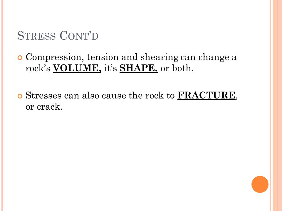 Stress Cont'd Compression, tension and shearing can change a rock's VOLUME, it's SHAPE, or both.