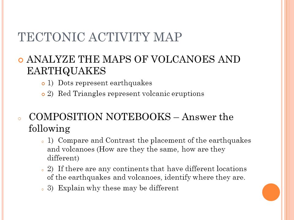 TECTONIC ACTIVITY MAP ANALYZE THE MAPS OF VOLCANOES AND EARTHQUAKES