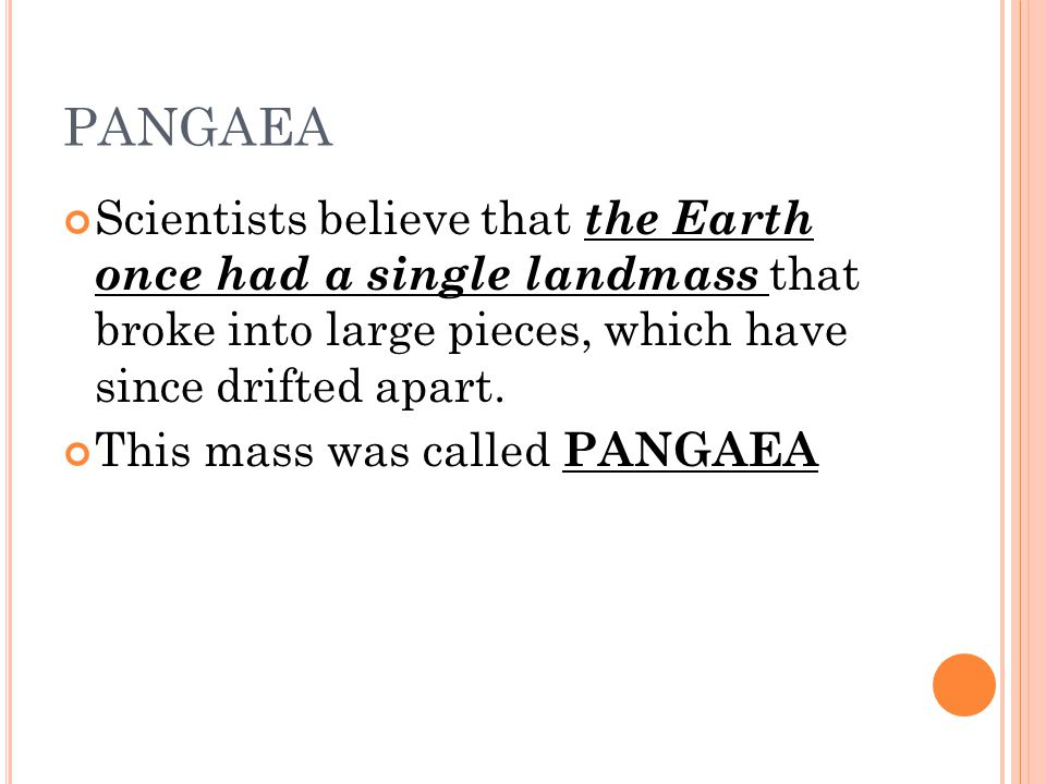 PANGAEA Scientists believe that the Earth once had a single landmass that broke into large pieces, which have since drifted apart.
