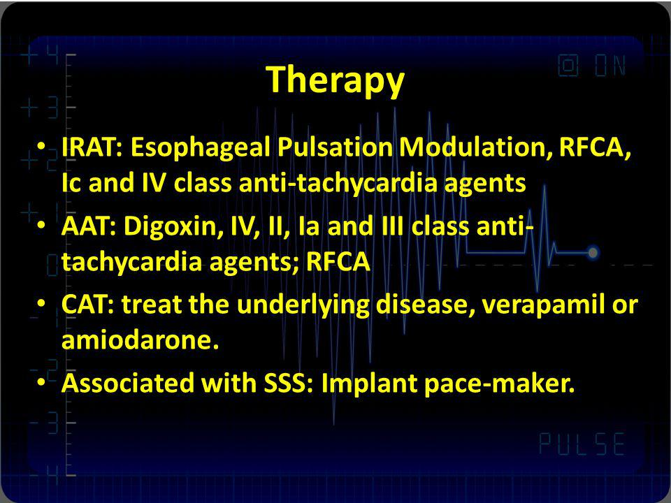 Therapy IRAT: Esophageal Pulsation Modulation, RFCA, Ic and IV class anti-tachycardia agents.