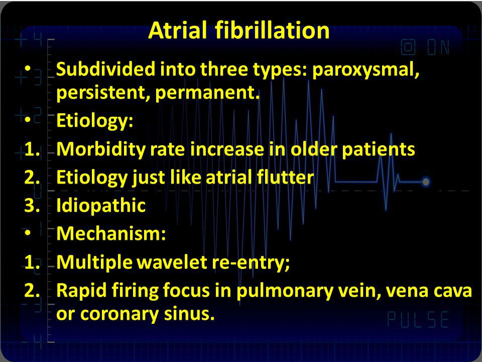Atrial fibrillation Subdivided into three types: paroxysmal, persistent, permanent. Etiology: Morbidity rate increase in older patients.