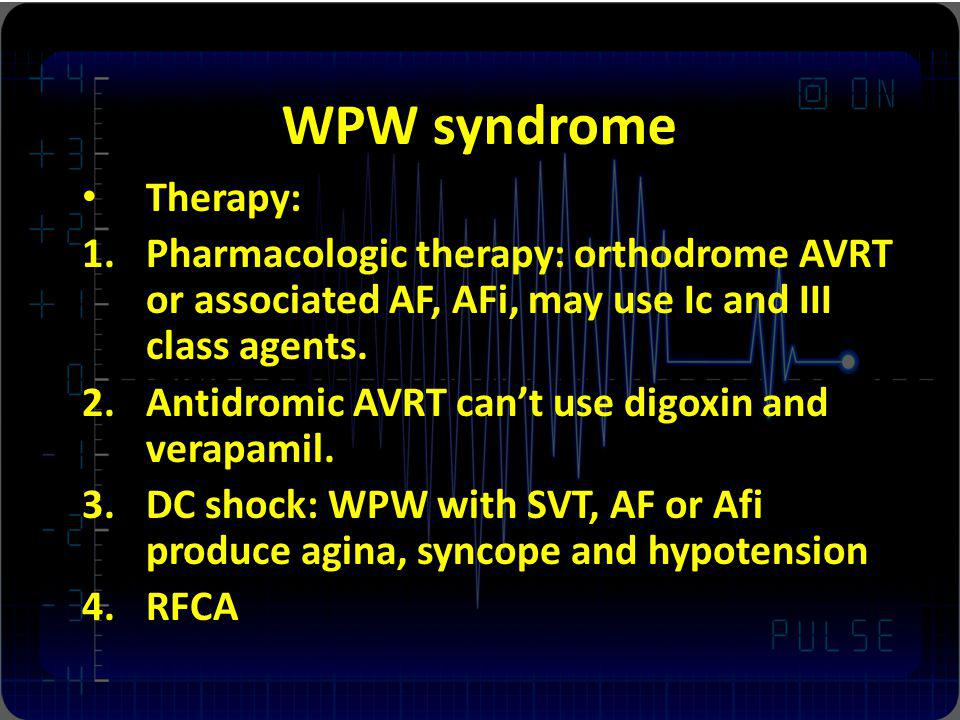 WPW syndrome Therapy: Pharmacologic therapy: orthodrome AVRT or associated AF, AFi, may use Ic and III class agents.