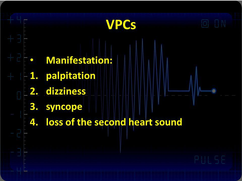 VPCs Manifestation: palpitation dizziness syncope