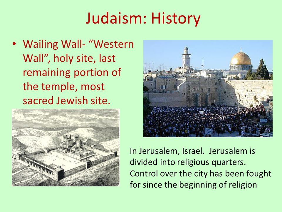 Judaism: History Wailing Wall- Western Wall , holy site, last remaining portion of the temple, most sacred Jewish site.