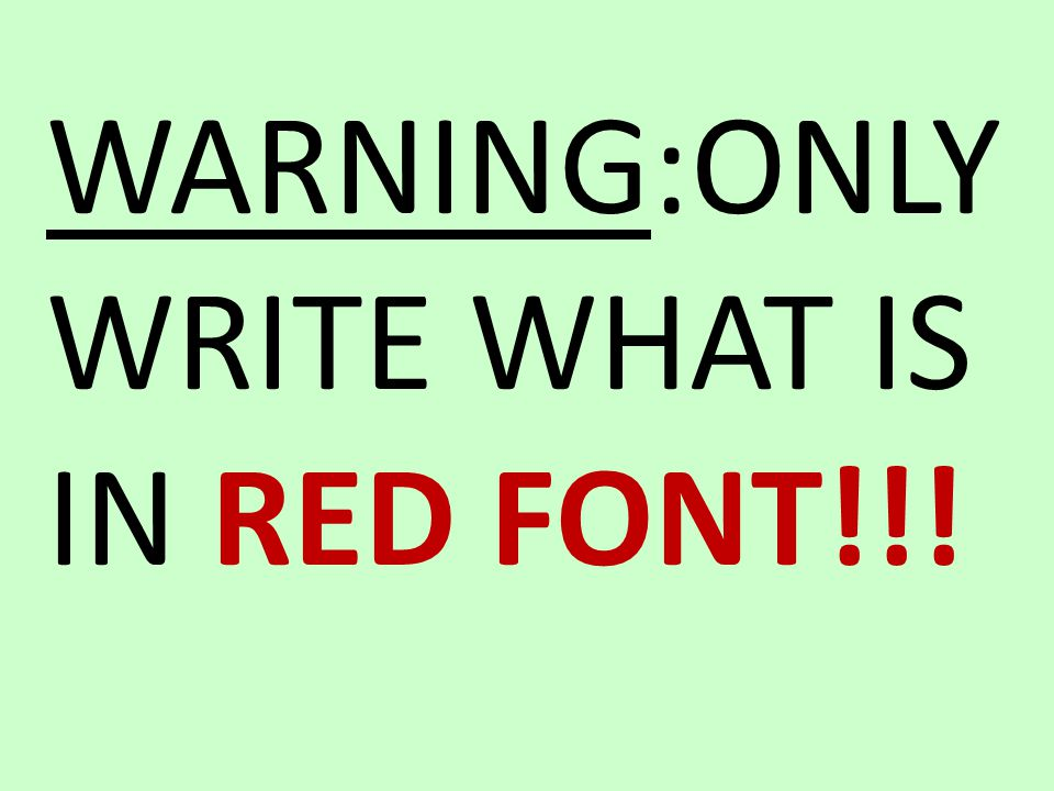 WARNING:ONLY WRITE WHAT IS IN RED FONT!!!
