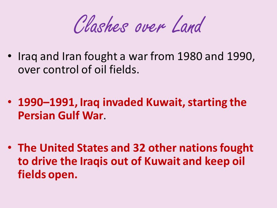 Clashes over Land Iraq and Iran fought a war from 1980 and 1990, over control of oil fields.