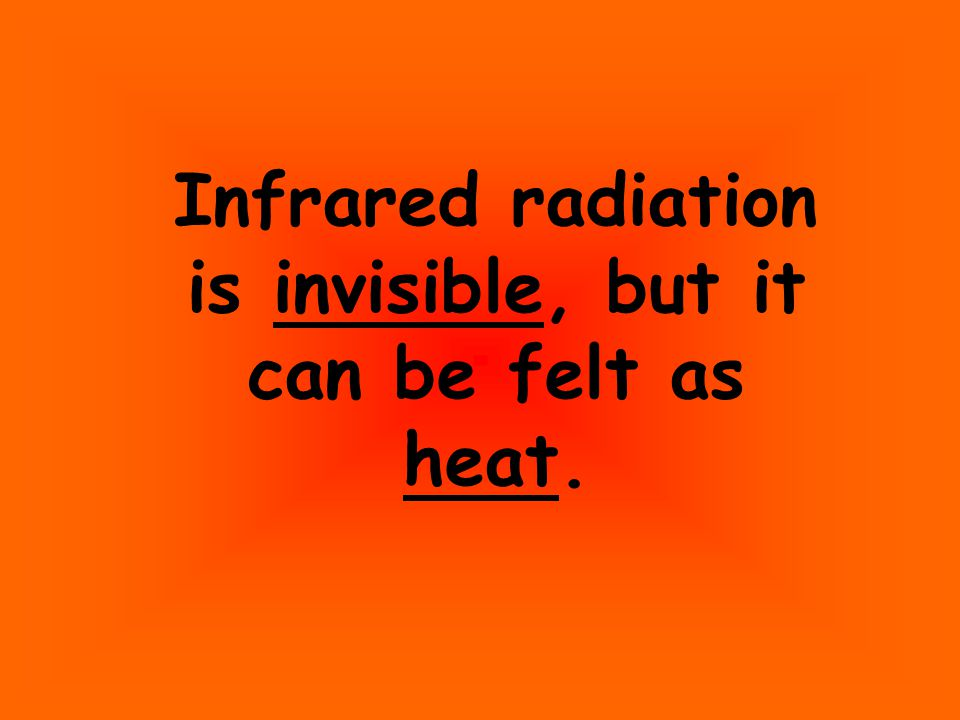Infrared radiation is invisible, but it can be felt as heat.