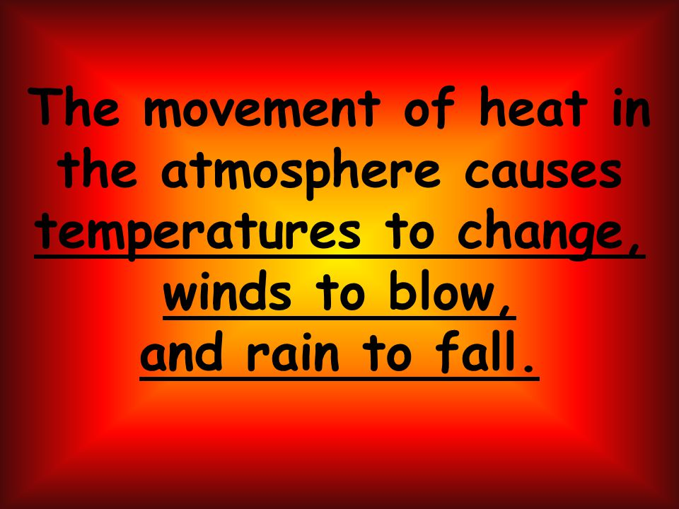 The movement of heat in the atmosphere causes temperatures to change, winds to blow, and rain to fall.