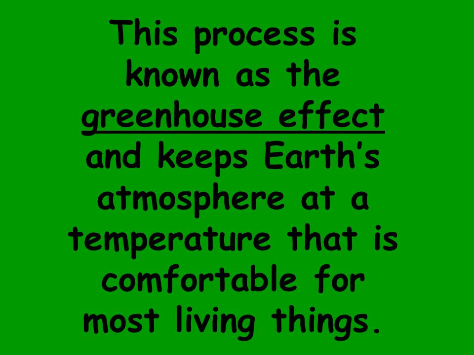 This process is known as the greenhouse effect and keeps Earth's atmosphere at a temperature that is comfortable for most living things.