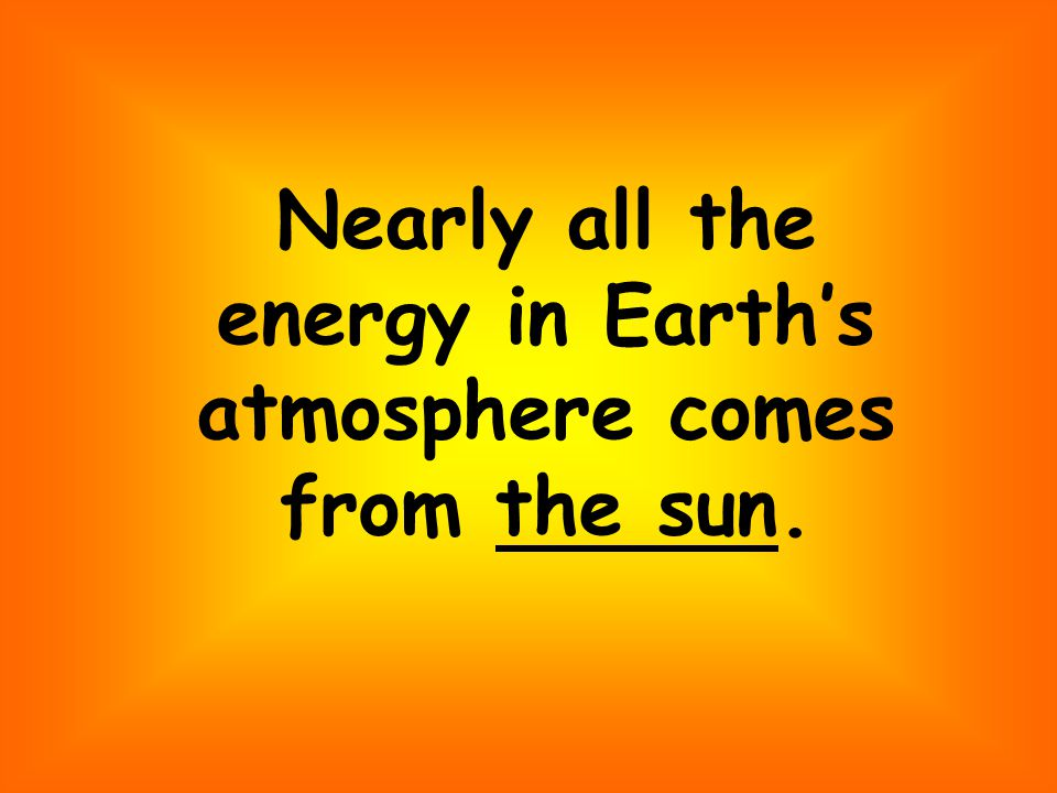 Nearly all the energy in Earth's atmosphere comes from the sun.